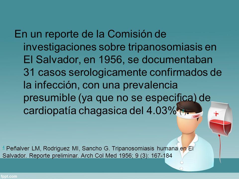 En un reporte de la Comisión de investigaciones sobre tripanosomiasis en El Salvador, en 1956, se documentaban 31 casos serologicamente confirmados de la infección, con una prevalencia presumible (ya que no se especifica) de cardiopatía chagasica del 4.03% (4).