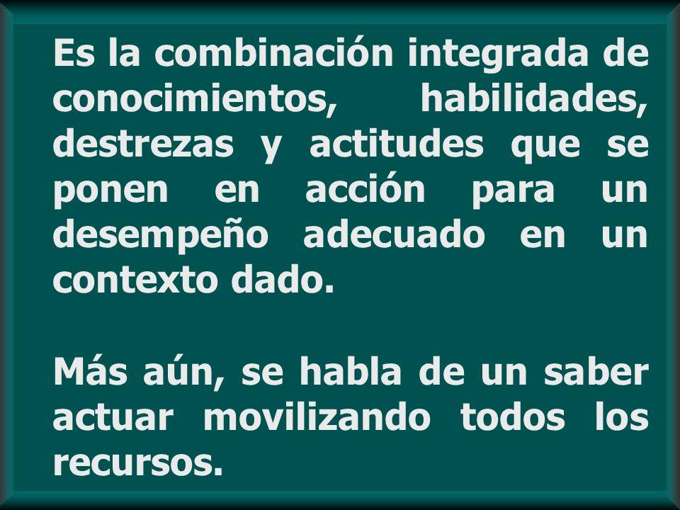 Es la combinación integrada de conocimientos, habilidades, destrezas y actitudes que se ponen en acción para un desempeño adecuado en un contexto dado.