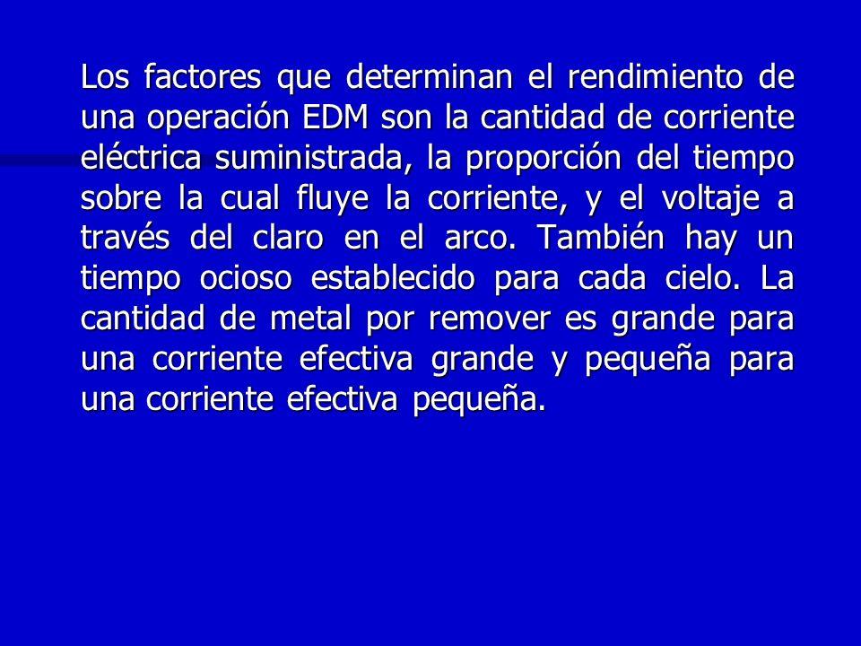 Los factores que determinan el rendimiento de una operación EDM son la cantidad de corriente eléctrica suministrada, la proporción del tiempo sobre la cual fluye la corriente, y el voltaje a través del claro en el arco.