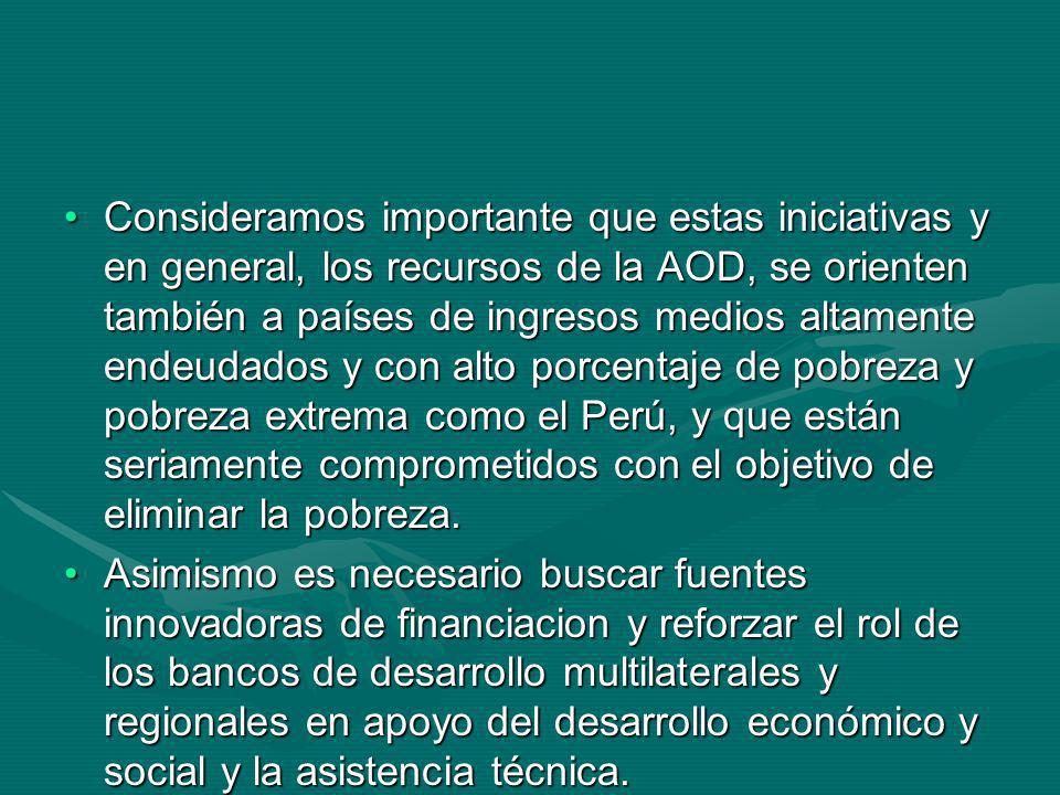 Consideramos importante que estas iniciativas y en general, los recursos de la AOD, se orienten también a países de ingresos medios altamente endeudados y con alto porcentaje de pobreza y pobreza extrema como el Perú, y que están seriamente comprometidos con el objetivo de eliminar la pobreza.