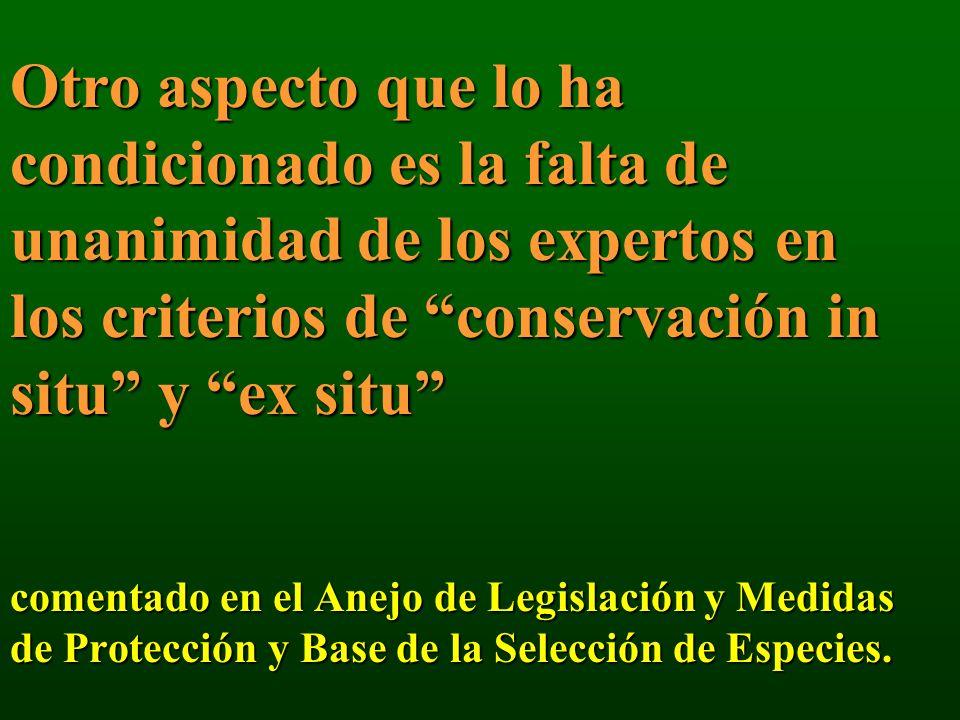 Otro aspecto que lo ha condicionado es la falta de unanimidad de los expertos en los criterios de conservación in situ y ex situ comentado en el Anejo de Legislación y Medidas de Protección y Base de la Selección de Especies.