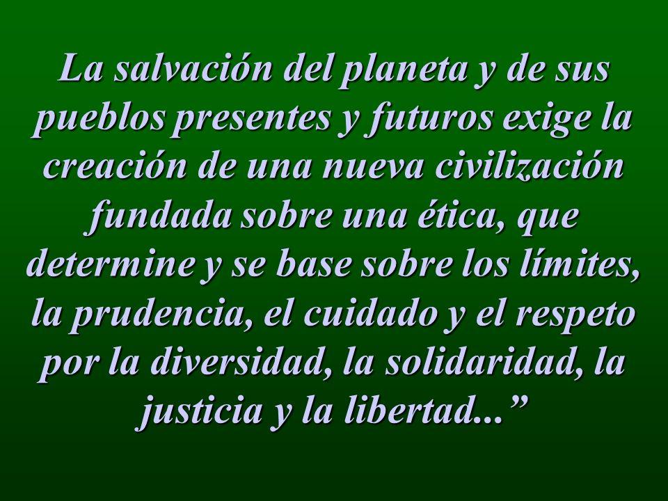 La salvación del planeta y de sus pueblos presentes y futuros exige la creación de una nueva civilización fundada sobre una ética, que determine y se base sobre los límites, la prudencia, el cuidado y el respeto por la diversidad, la solidaridad, la justicia y la libertad...