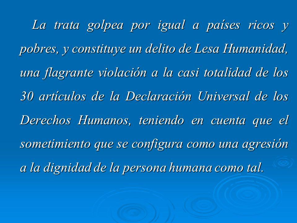 La trata golpea por igual a países ricos y pobres, y constituye un delito de Lesa Humanidad, una flagrante violación a la casi totalidad de los 30 artículos de la Declaración Universal de los Derechos Humanos, teniendo en cuenta que el sometimiento que se configura como una agresión a la dignidad de la persona humana como tal.