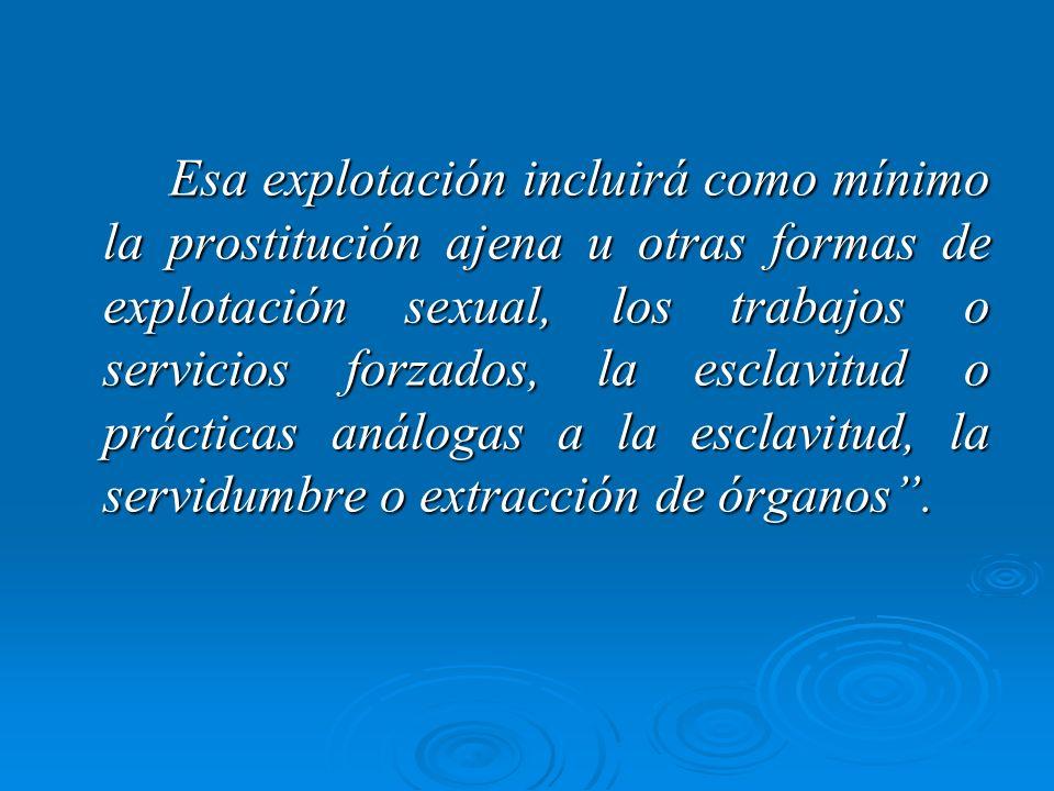 Esa explotación incluirá como mínimo la prostitución ajena u otras formas de explotación sexual, los trabajos o servicios forzados, la esclavitud o prácticas análogas a la esclavitud, la servidumbre o extracción de órganos .