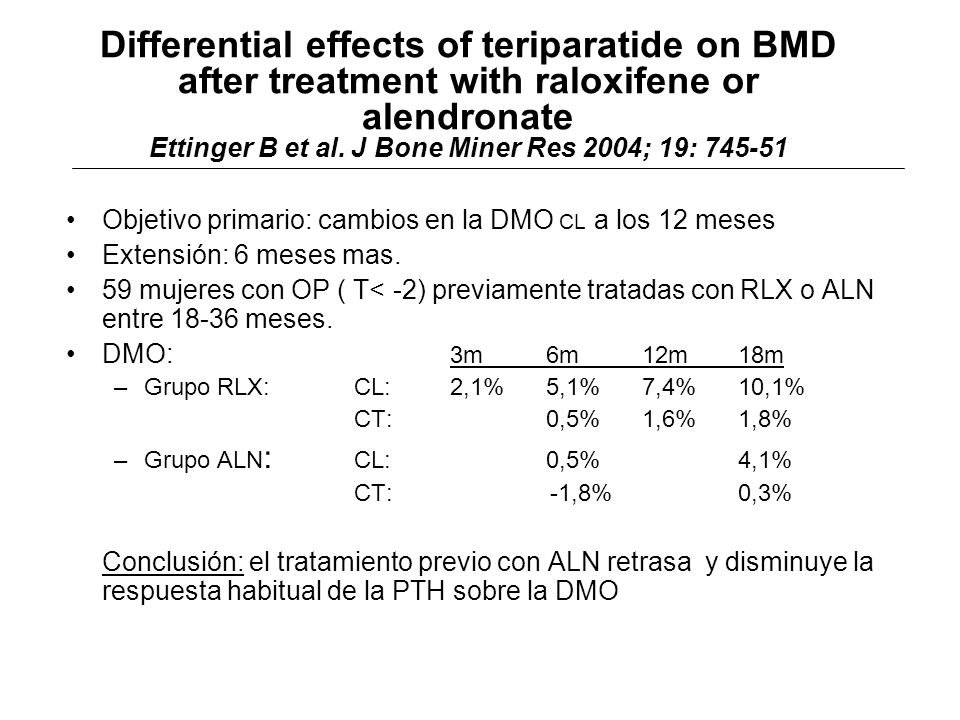 Differential effects of teriparatide on BMD after treatment with raloxifene or alendronate Ettinger B et al. J Bone Miner Res 2004; 19: 745-51