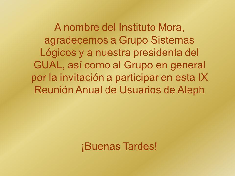 A nombre del Instituto Mora, agradecemos a Grupo Sistemas Lógicos y a nuestra presidenta del GUAL, así como al Grupo en general por la invitación a participar en esta IX Reunión Anual de Usuarios de Aleph