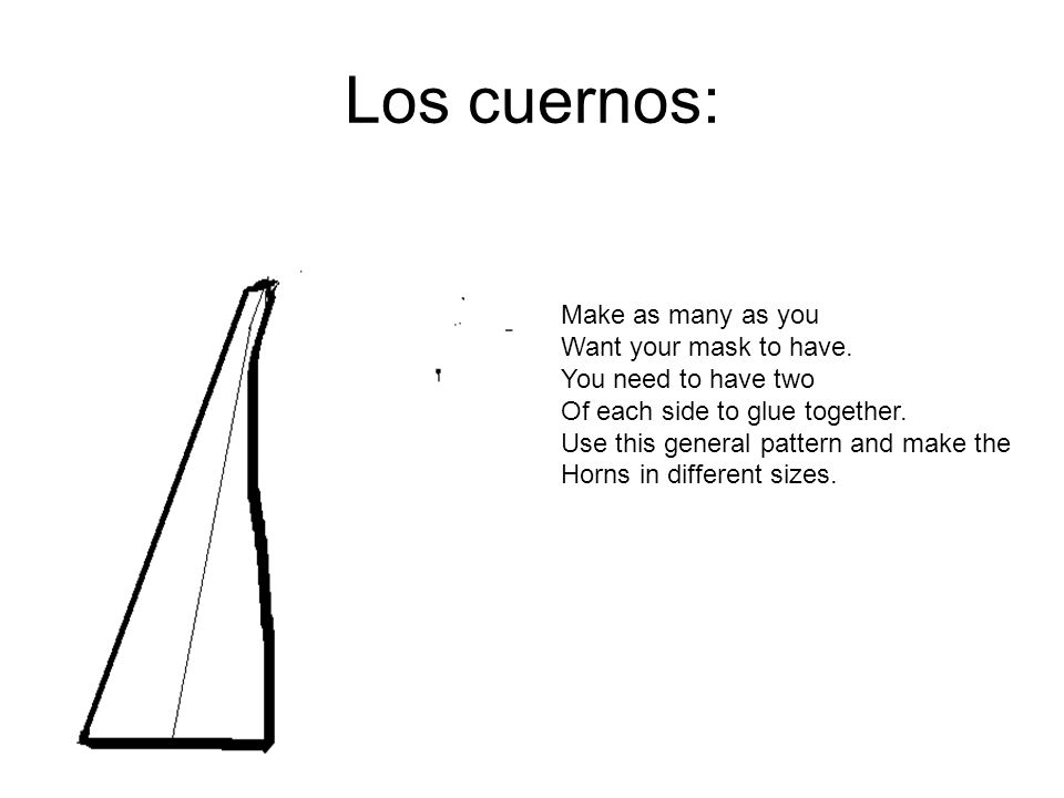 Los cuernos: Make as many as you Want your mask to have.
