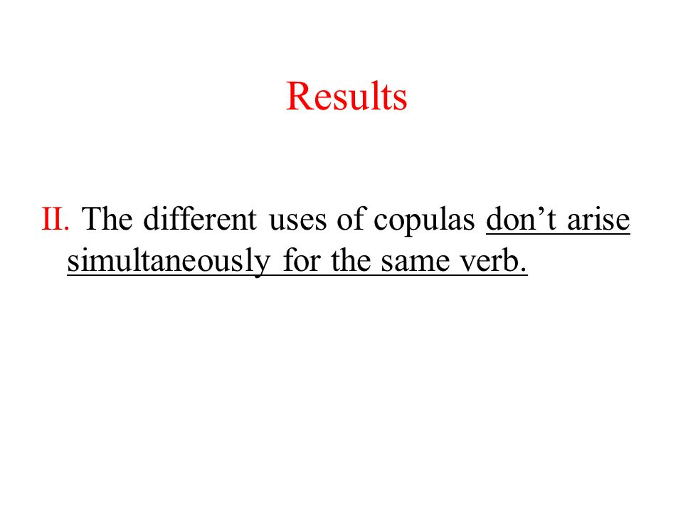 Results II. The different uses of copulas don't arise simultaneously for the same verb.