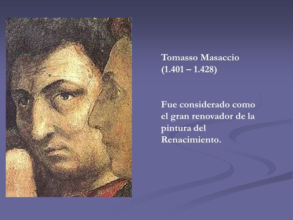 Tomasso Masaccio (1.401 – 1.428) Fue considerado como el gran renovador de la pintura del Renacimiento.