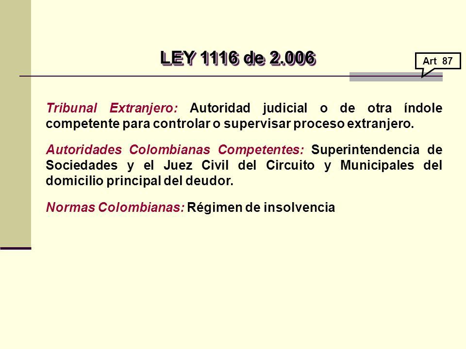 LEY 1116 de 2.006 Art 87. Tribunal Extranjero: Autoridad judicial o de otra índole competente para controlar o supervisar proceso extranjero.