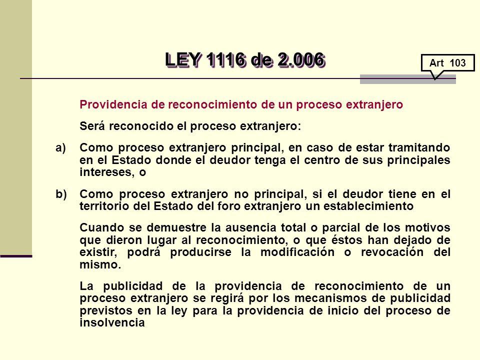 LEY 1116 de 2.006 Art 103. Providencia de reconocimiento de un proceso extranjero. Será reconocido el proceso extranjero: