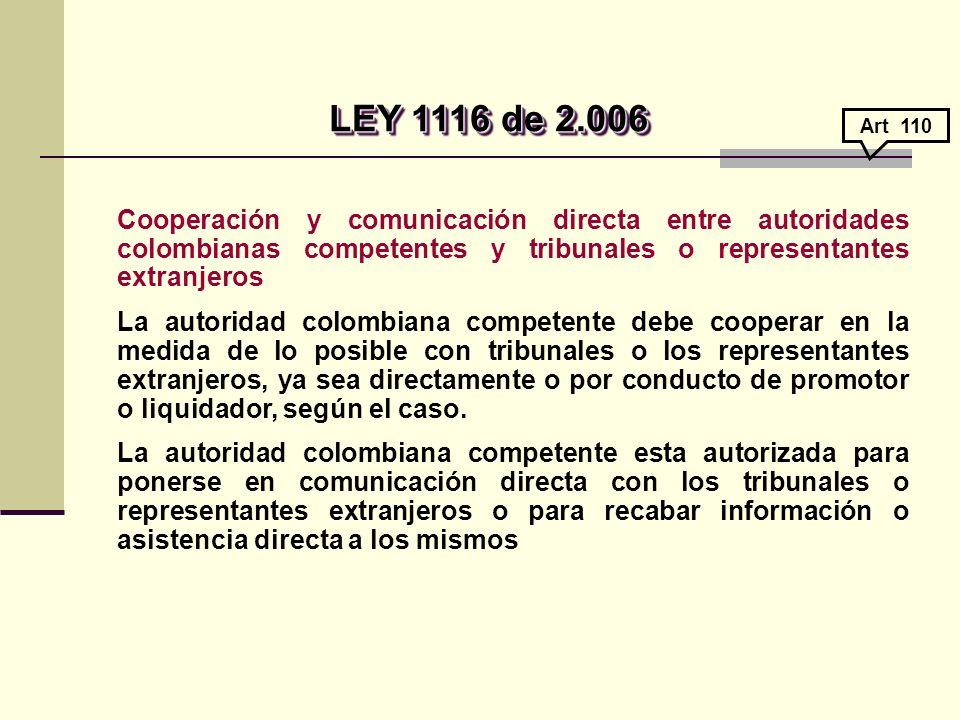 LEY 1116 de 2.006 Art 110. Cooperación y comunicación directa entre autoridades colombianas competentes y tribunales o representantes extranjeros.
