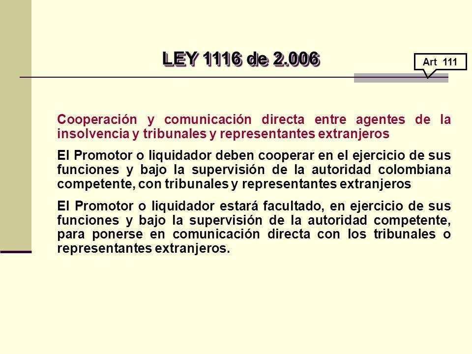 LEY 1116 de 2.006 Art 111. Cooperación y comunicación directa entre agentes de la insolvencia y tribunales y representantes extranjeros.