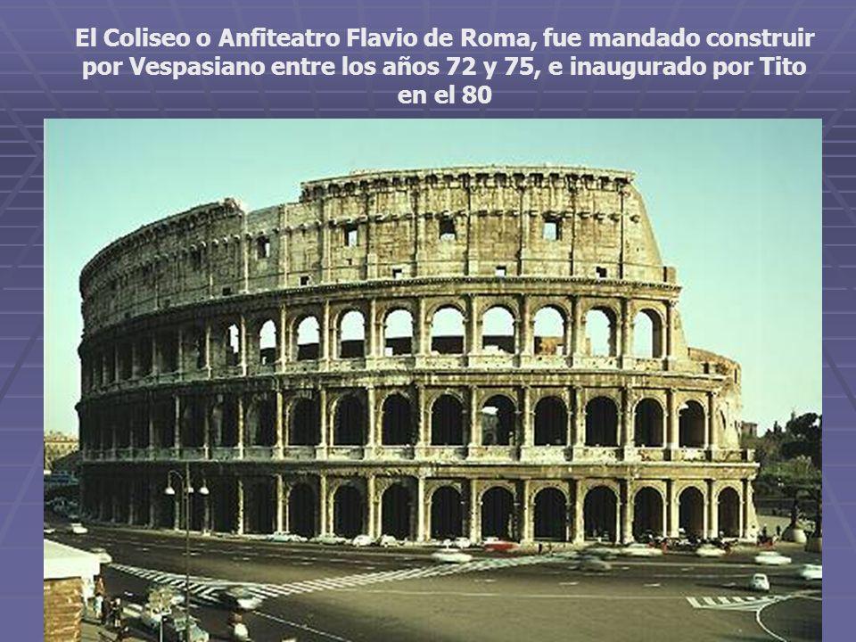 El Coliseo o Anfiteatro Flavio de Roma, fue mandado construir por Vespasiano entre los años 72 y 75, e inaugurado por Tito en el 80