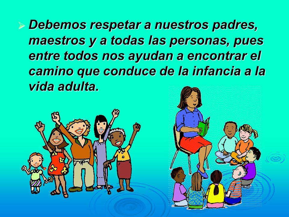 Debemos respetar a nuestros padres, maestros y a todas las personas, pues entre todos nos ayudan a encontrar el camino que conduce de la infancia a la vida adulta.
