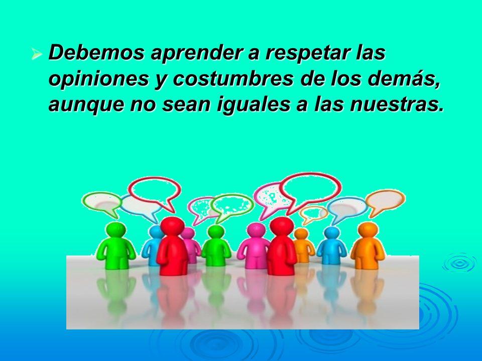 Debemos aprender a respetar las opiniones y costumbres de los demás, aunque no sean iguales a las nuestras.
