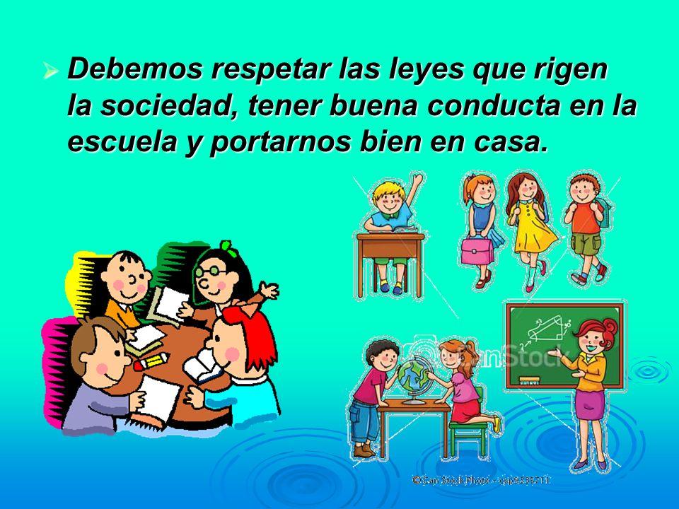 Debemos respetar las leyes que rigen la sociedad, tener buena conducta en la escuela y portarnos bien en casa.