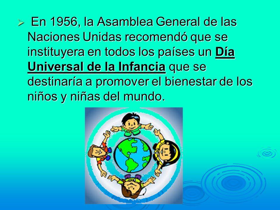 En 1956, la Asamblea General de las Naciones Unidas recomendó que se instituyera en todos los países un Día Universal de la Infancia que se destinaría a promover el bienestar de los niños y niñas del mundo.