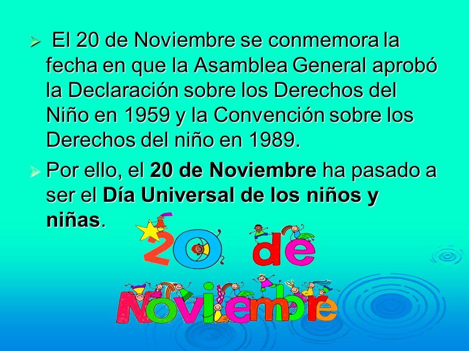 El 20 de Noviembre se conmemora la fecha en que la Asamblea General aprobó la Declaración sobre los Derechos del Niño en 1959 y la Convención sobre los Derechos del niño en 1989.