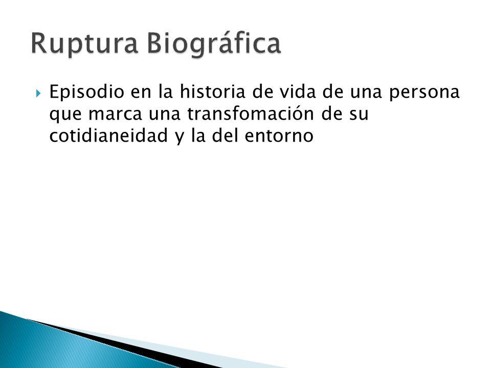 Ruptura Biográfica Episodio en la historia de vida de una persona que marca una transfomación de su cotidianeidad y la del entorno.