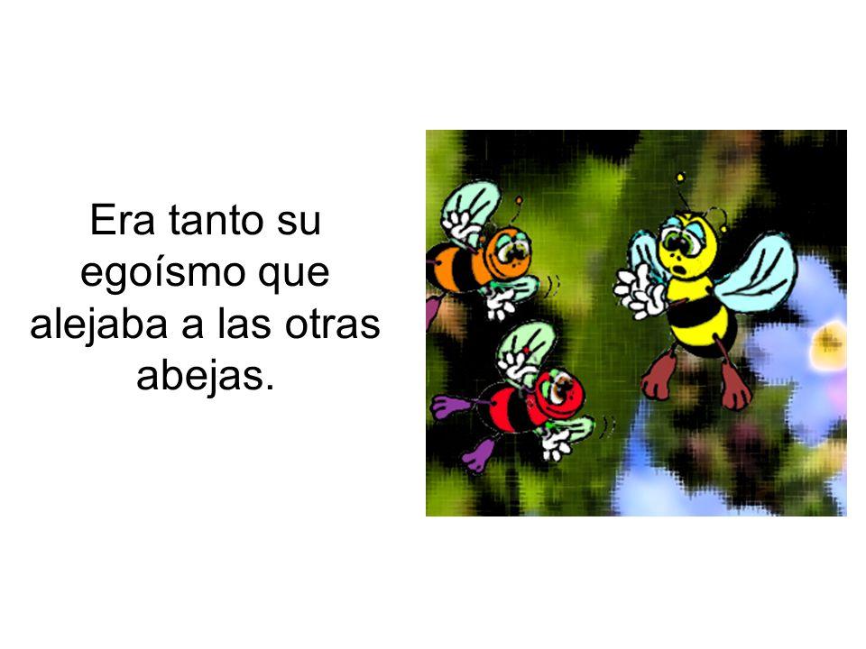 Era tanto su egoísmo que alejaba a las otras abejas.