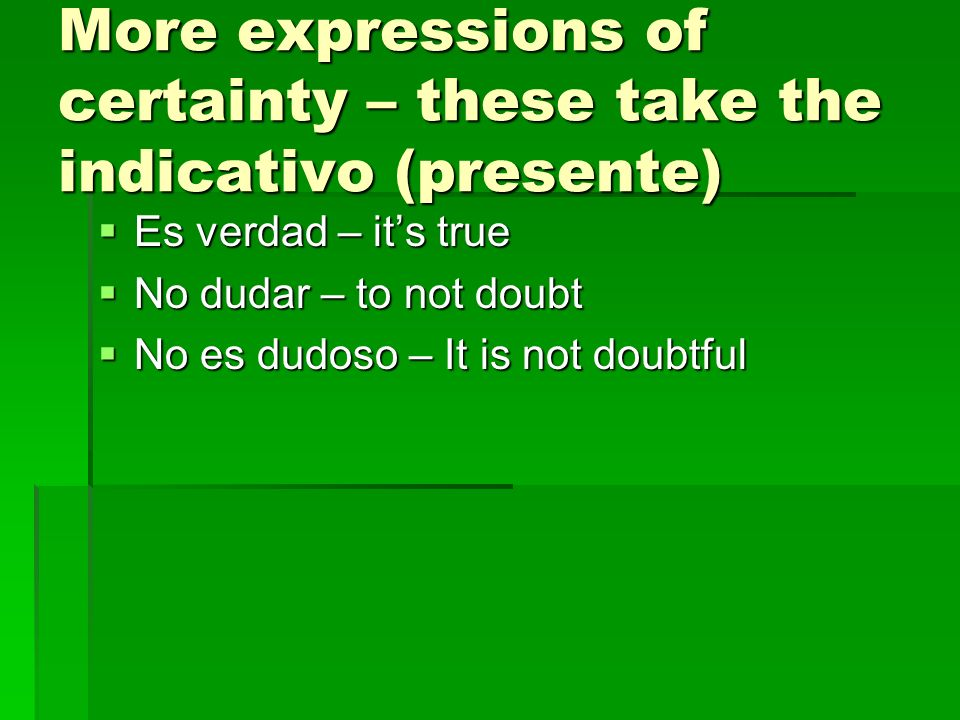 More expressions of certainty – these take the indicativo (presente)
