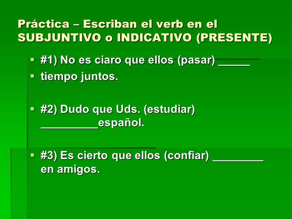 Práctica – Escriban el verb en el SUBJUNTIVO o INDICATIVO (PRESENTE)
