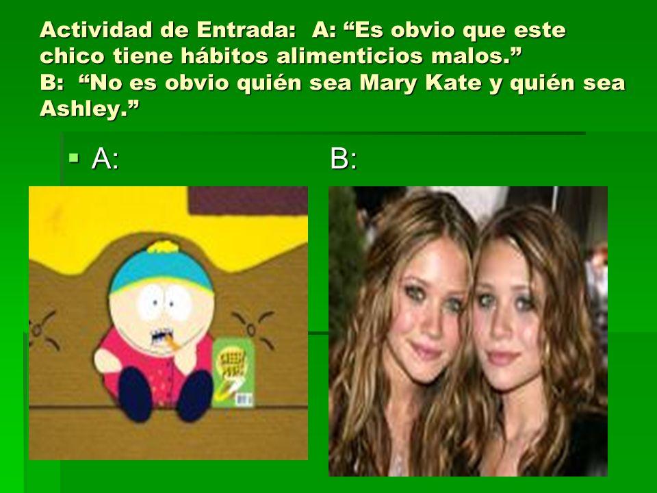 Actividad de Entrada: A: Es obvio que este chico tiene hábitos alimenticios malos. B: No es obvio quién sea Mary Kate y quién sea Ashley.
