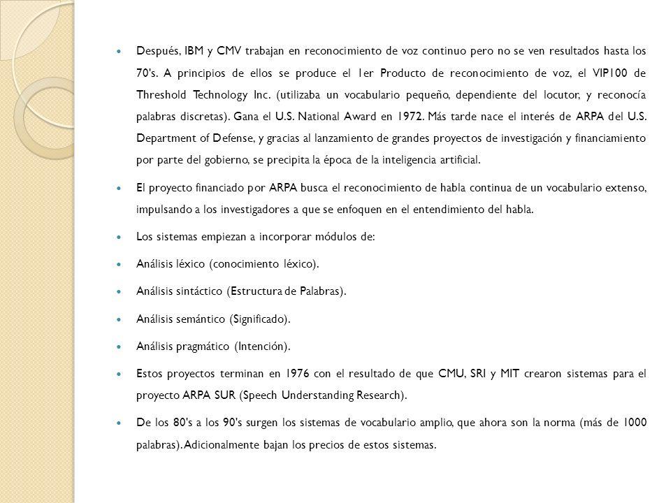 Después, IBM y CMV trabajan en reconocimiento de voz continuo pero no se ven resultados hasta los 70 s. A principios de ellos se produce el 1er Producto de reconocimiento de voz, el VIP100 de Threshold Technology Inc. (utilizaba un vocabulario pequeño, dependiente del locutor, y reconocía palabras discretas). Gana el U.S. National Award en 1972. Más tarde nace el interés de ARPA del U.S. Department of Defense, y gracias al lanzamiento de grandes proyectos de investigación y financiamiento por parte del gobierno, se precipita la época de la inteligencia artificial.