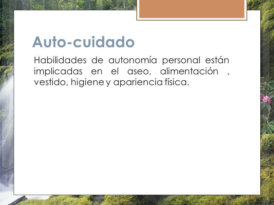 Auto-cuidado Habilidades de autonomía personal están implicadas en el aseo, alimentación , vestido, higiene y apariencia física.