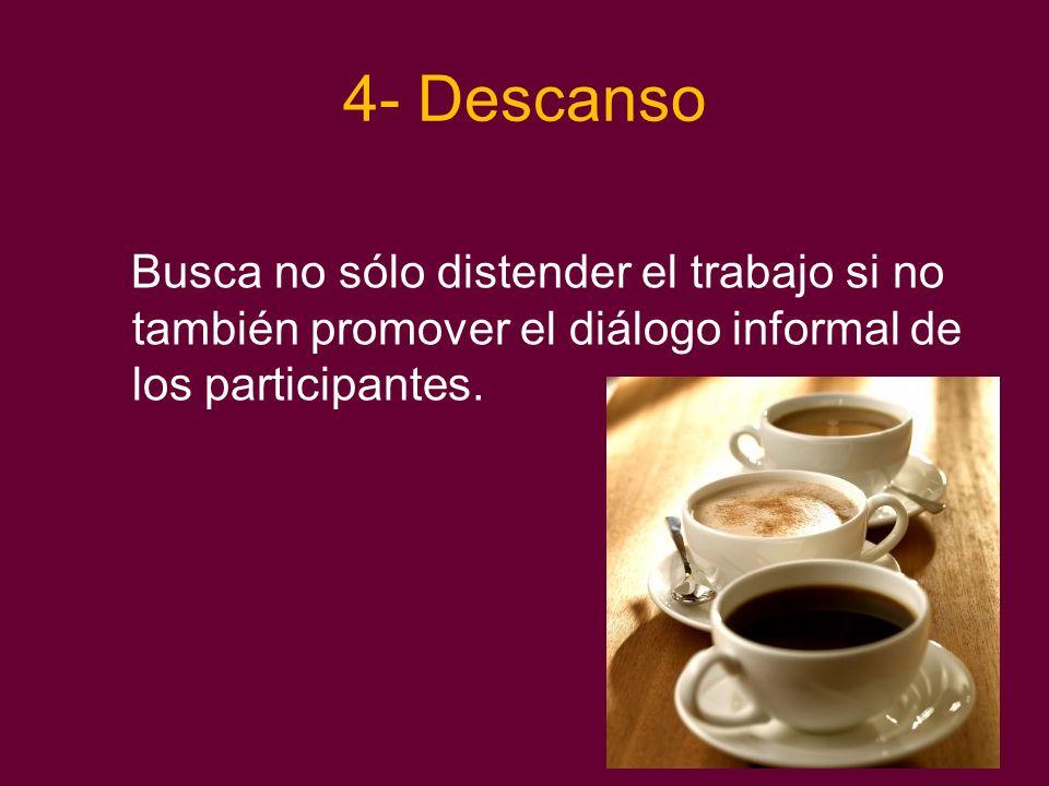 4- Descanso Busca no sólo distender el trabajo si no también promover el diálogo informal de los participantes.