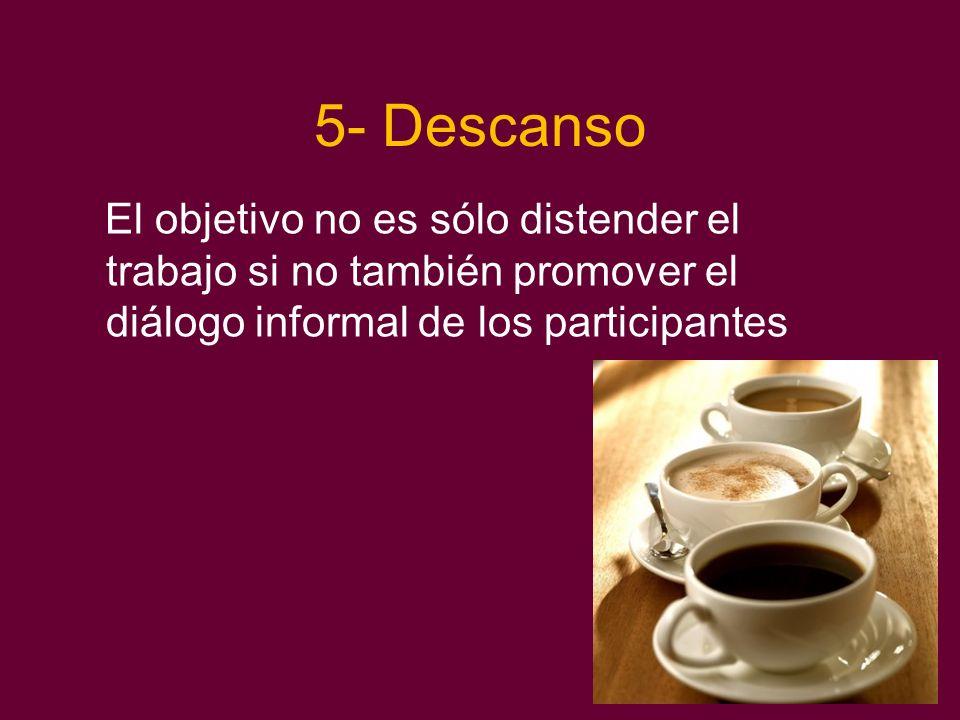 5- Descanso El objetivo no es sólo distender el trabajo si no también promover el diálogo informal de los participantes.