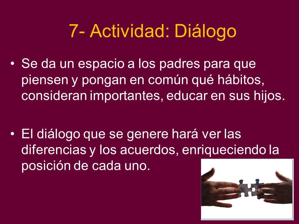 7- Actividad: Diálogo Se da un espacio a los padres para que piensen y pongan en común qué hábitos, consideran importantes, educar en sus hijos.