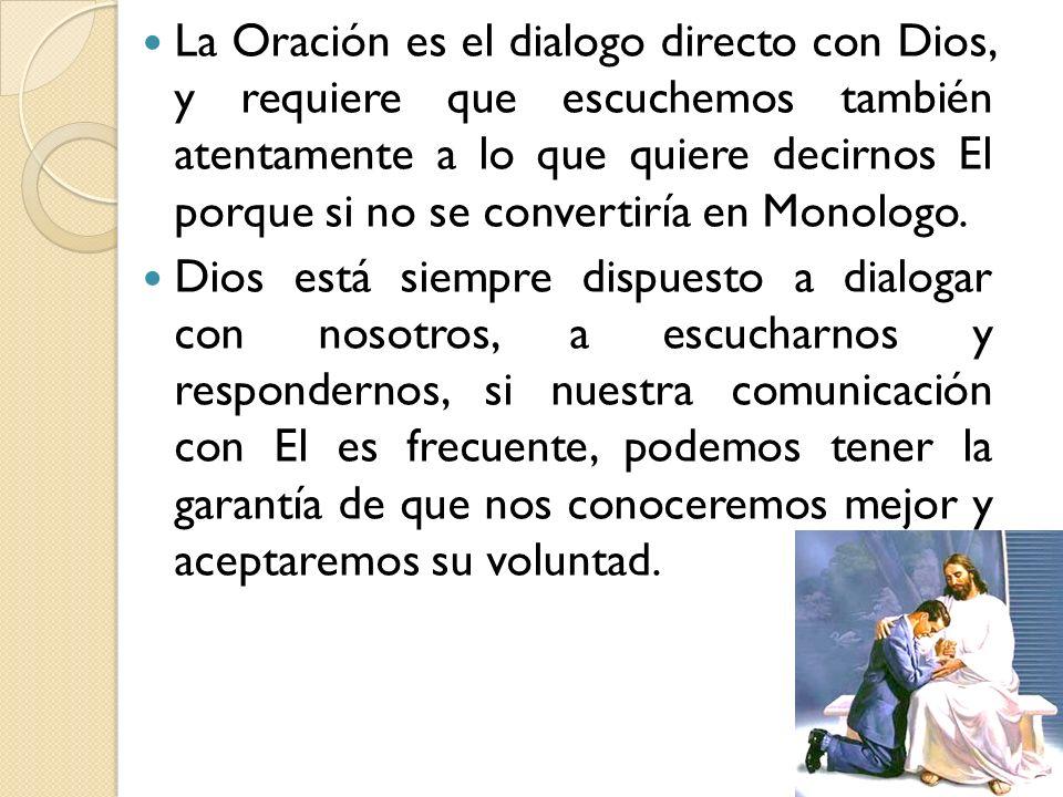 La Oración es el dialogo directo con Dios, y requiere que escuchemos también atentamente a lo que quiere decirnos El porque si no se convertiría en Monologo.