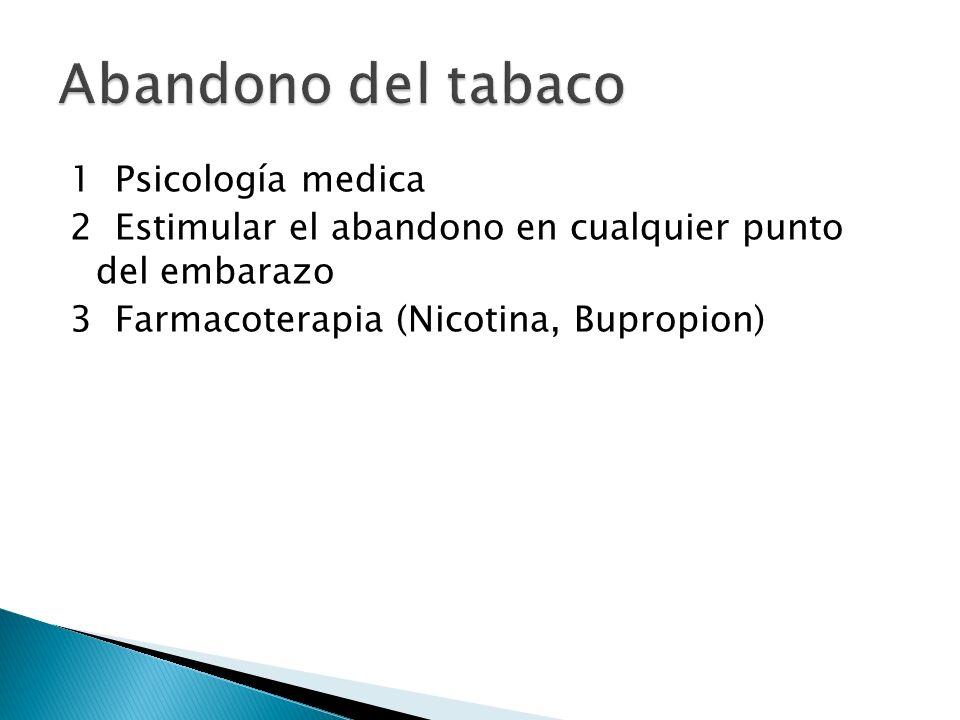 Abandono del tabaco1 Psicología medica 2 Estimular el abandono en cualquier punto del embarazo 3 Farmacoterapia (Nicotina, Bupropion)
