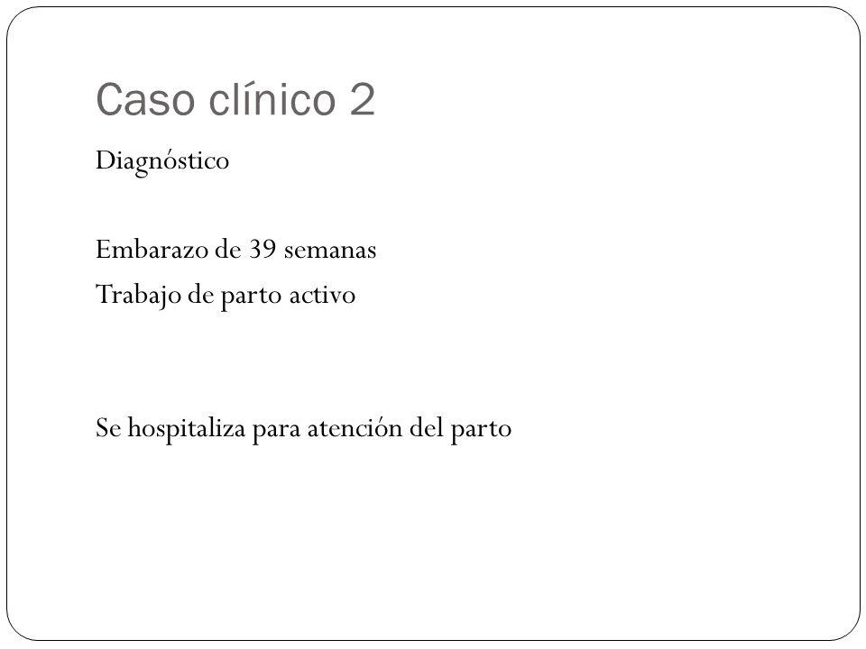 Caso clínico 2 Diagnóstico Embarazo de 39 semanas Trabajo de parto activo Se hospitaliza para atención del parto