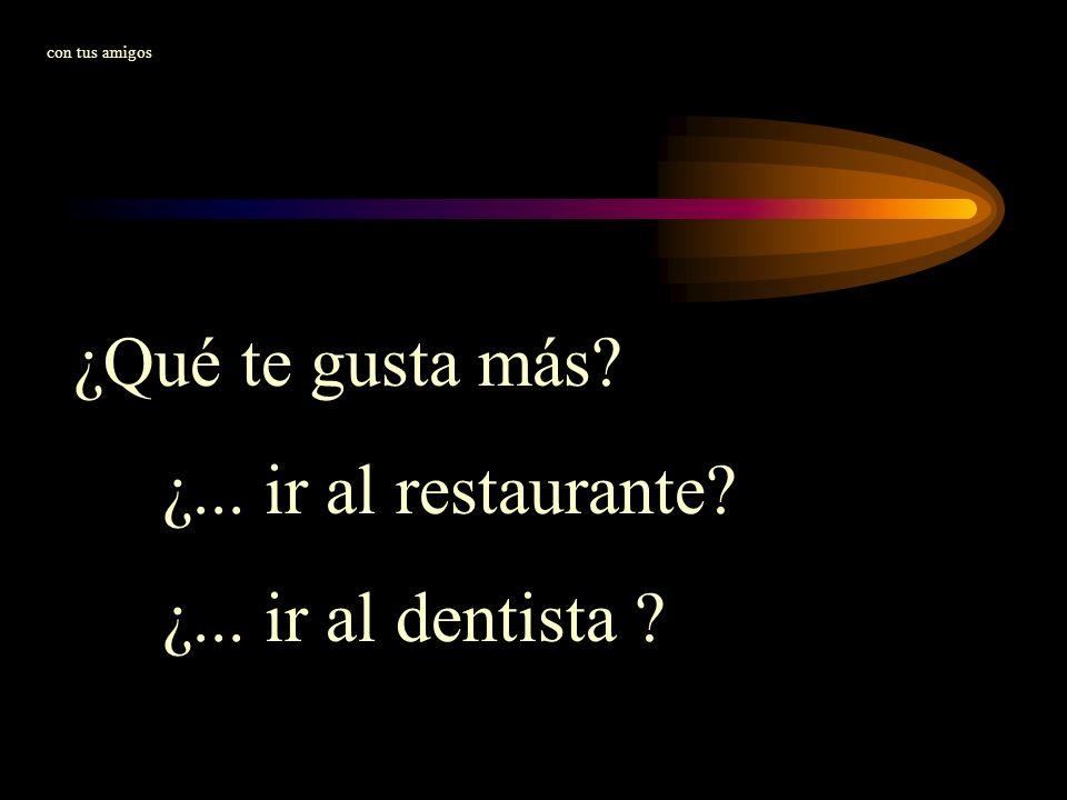 ¿Qué te gusta más ¿... ir al restaurante ¿... ir al dentista