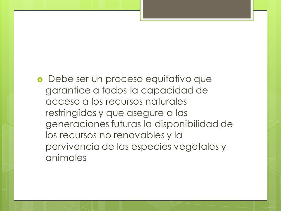 Debe ser un proceso equitativo que garantice a todos la capacidad de acceso a los recursos naturales restringidos y que asegure a las generaciones futuras la disponibilidad de los recursos no renovables y la pervivencia de las especies vegetales y animales