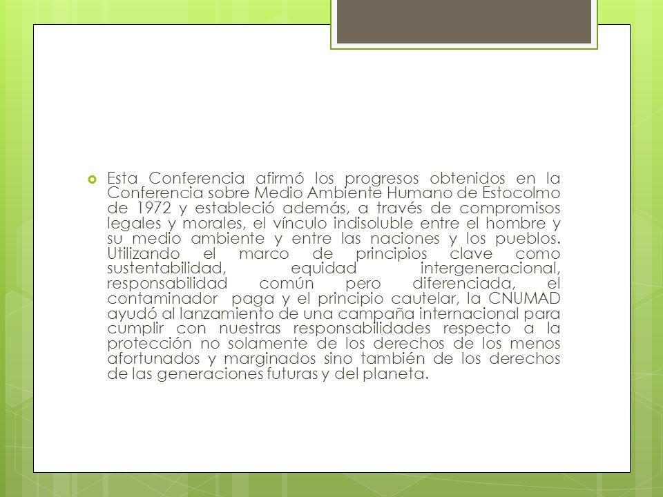 Esta Conferencia afirmó los progresos obtenidos en la Conferencia sobre Medio Ambiente Humano de Estocolmo de 1972 y estableció además, a través de compromisos legales y morales, el vínculo indisoluble entre el hombre y su medio ambiente y entre las naciones y los pueblos.