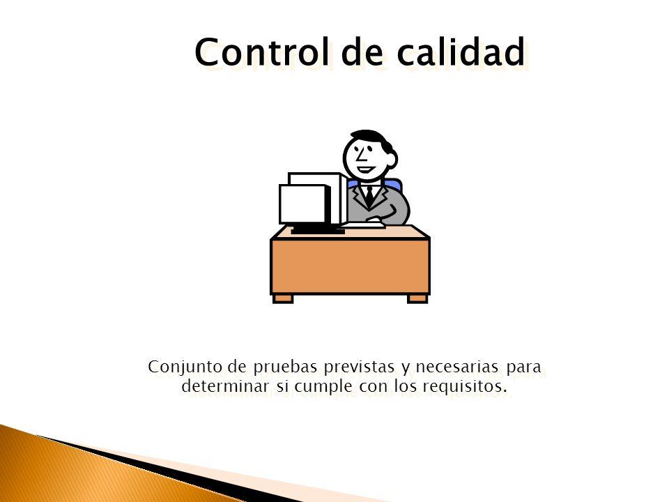 Control de calidad Conjunto de pruebas previstas y necesarias para determinar si cumple con los requisitos.