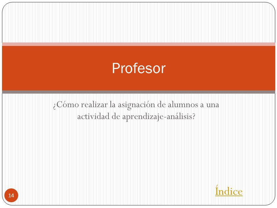 Profesor ¿Cómo realizar la asignación de alumnos a una actividad de aprendizaje-análisis Índice