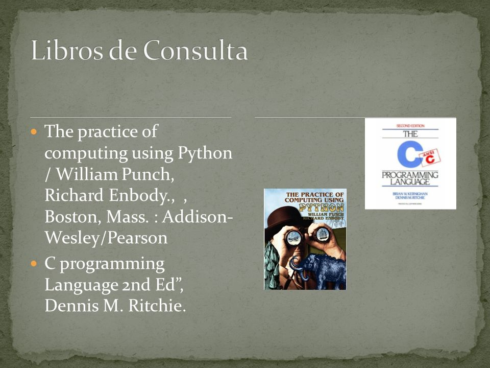 Libros de Consulta The practice of computing using Python / William Punch, Richard Enbody., , Boston, Mass. : Addison- Wesley/Pearson.