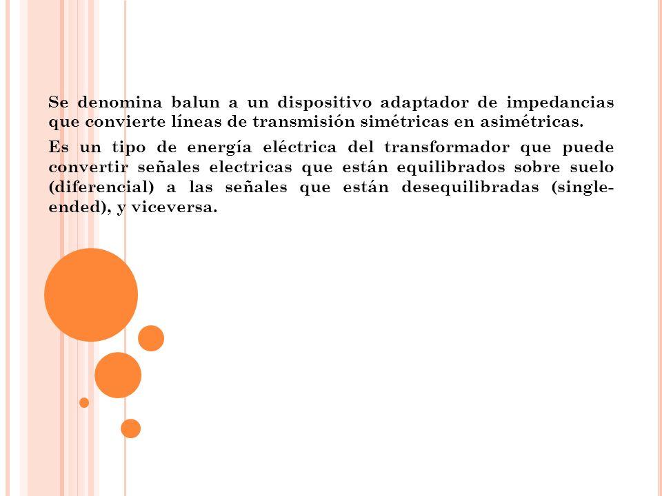 Se denomina balun a un dispositivo adaptador de impedancias que convierte líneas de transmisión simétricas en asimétricas.