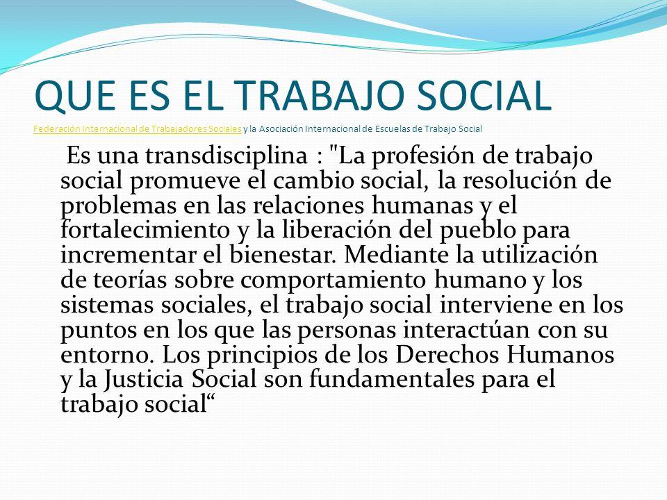 QUE ES EL TRABAJO SOCIAL Federación Internacional de Trabajadores Sociales y la Asociación Internacional de Escuelas de Trabajo Social