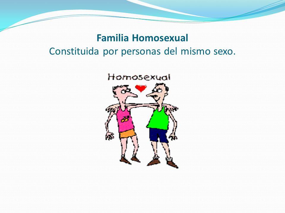 Familia Homosexual Constituida por personas del mismo sexo.