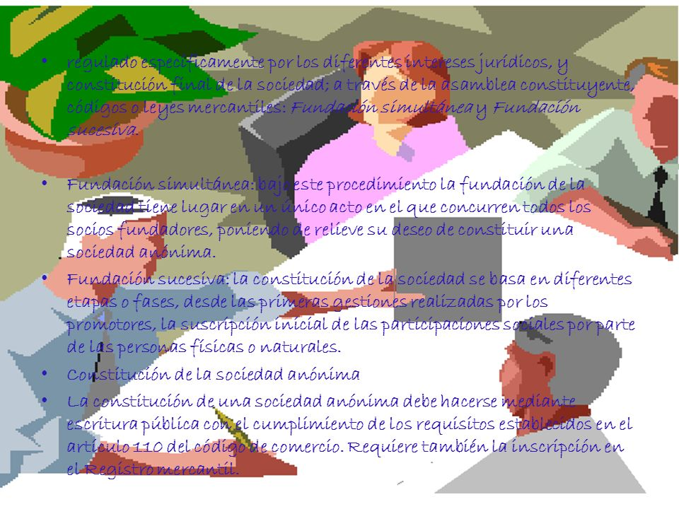 regulado específicamente por los diferentes intereses jurídicos, y constitución final de la sociedad; a través de la asamblea constituyente, códigos o leyes mercantiles: Fundación simultánea y Fundación sucesiva.