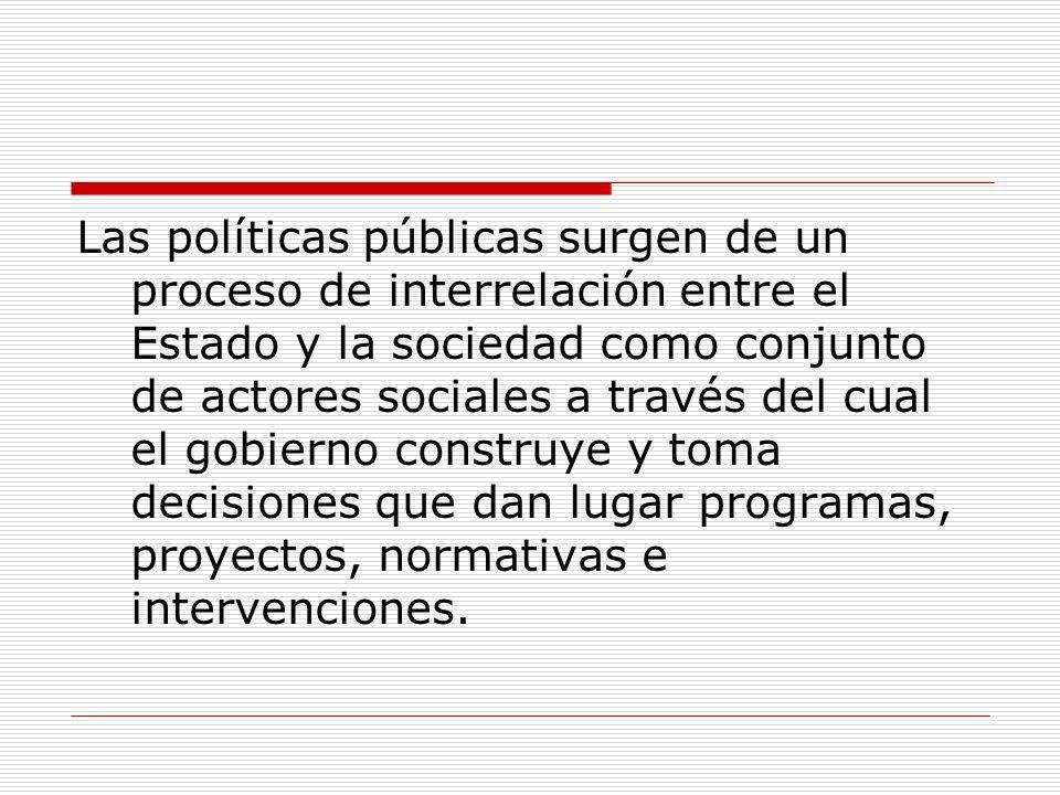 Las políticas públicas surgen de un proceso de interrelación entre el Estado y la sociedad como conjunto de actores sociales a través del cual el gobierno construye y toma decisiones que dan lugar programas, proyectos, normativas e intervenciones.