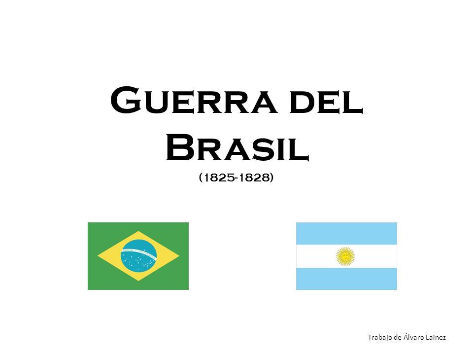 Guerra del Brasil (1825-1828) Trabajo de Álvaro Lainez
