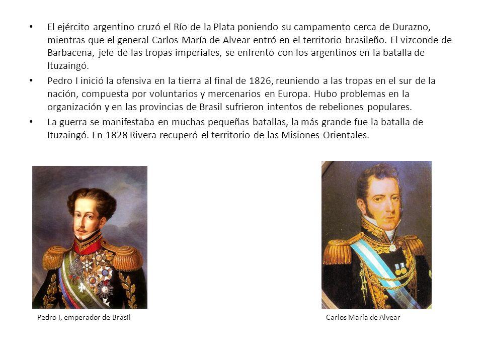 El ejército argentino cruzó el Río de la Plata poniendo su campamento cerca de Durazno, mientras que el general Carlos María de Alvear entró en el territorio brasileño. El vizconde de Barbacena, jefe de las tropas imperiales, se enfrentó con los argentinos en la batalla de Ituzaingó.