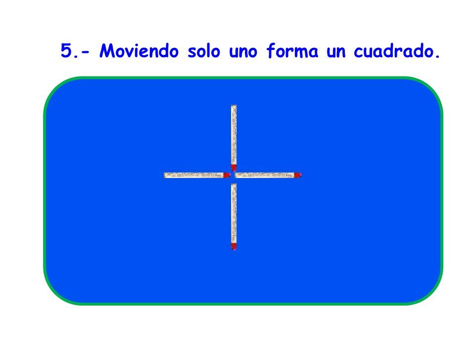 5.- Moviendo solo uno forma un cuadrado.